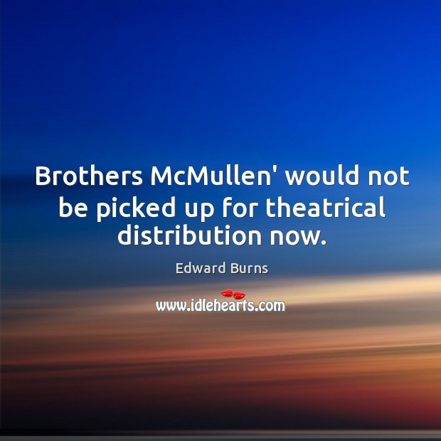 Brothers McMullen' would not be picked up for theatrical distribution now. Edward Burns Picture Quote