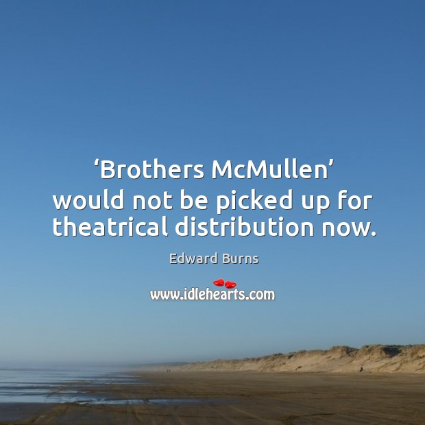 'brothers mcmullen' would not be picked up for theatrical distribution now. Edward Burns Picture Quote