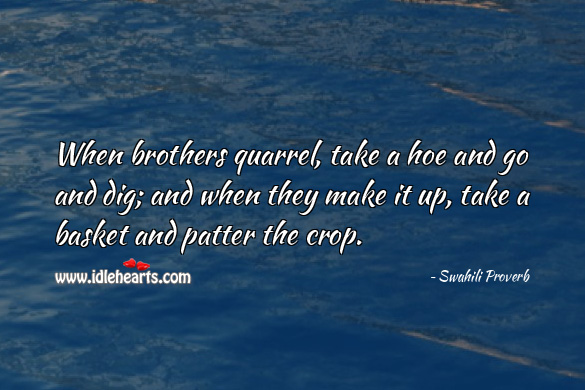 When brothers quarrel, take a hoe and go and dig; and when they make it up, take a basket and patter the crop. Swahili Proverbs Image