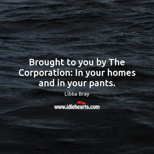 Brought to you by The Corporation: In your homes and in your pants. Image