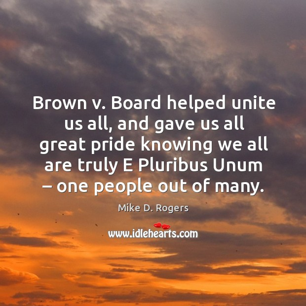 Brown v. Board helped unite us all, and gave us all great pride knowing we all are truly e pluribus unum – one people out of many. Image