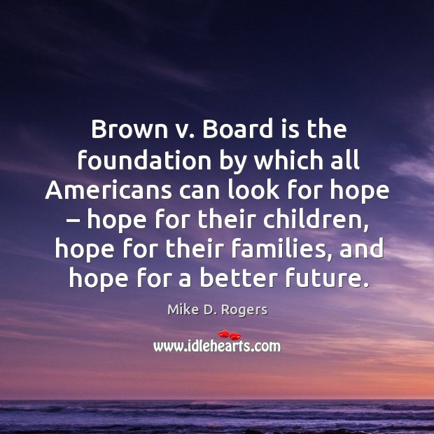Brown v. Board is the foundation by which all americans can look for hope – hope for their children Image