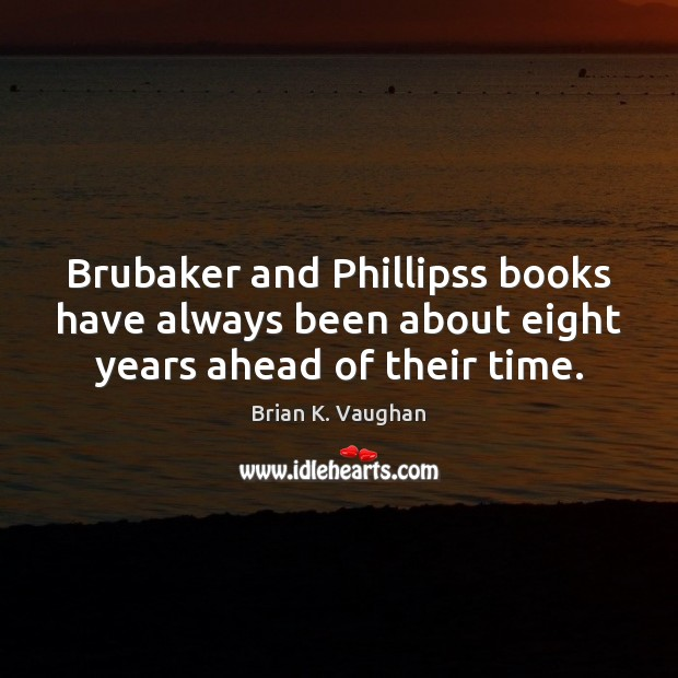 Image, Brubaker and Phillipss books have always been about eight years ahead of their time.