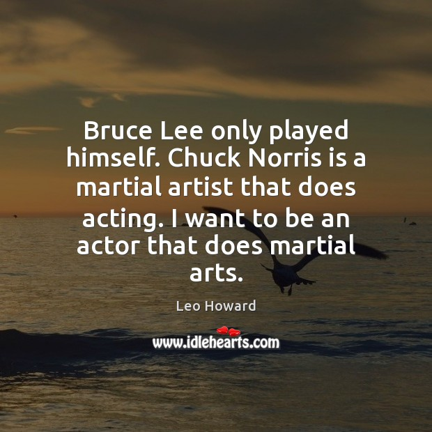 Image, Bruce Lee only played himself. Chuck Norris is a martial artist that
