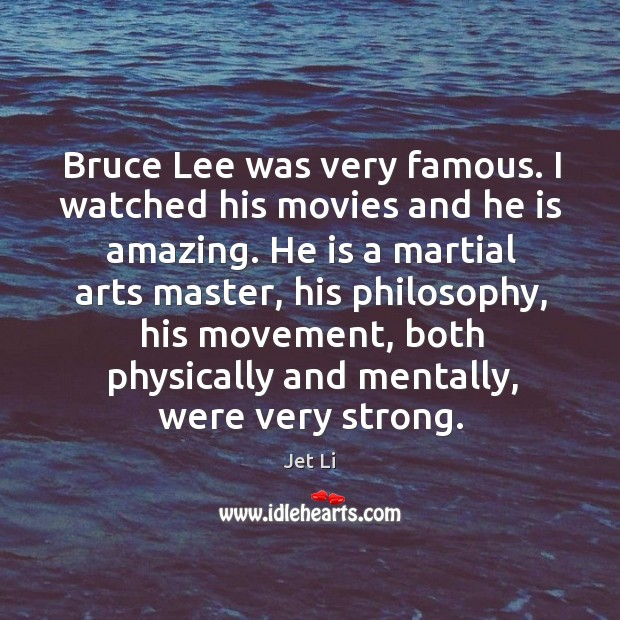 Bruce lee was very famous. I watched his movies and he is amazing. Jet Li Picture Quote