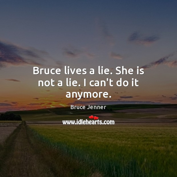 Image, Bruce lives a lie. She is not a lie. I can't do it anymore.