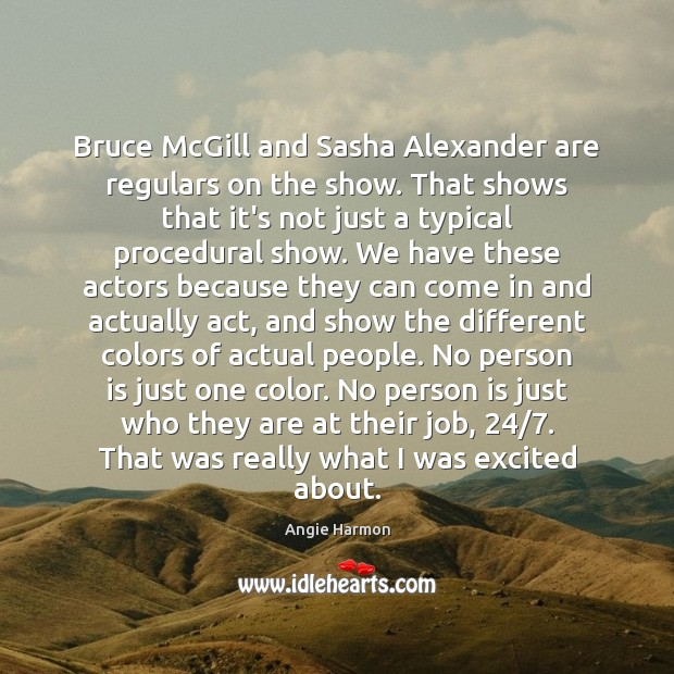 Bruce McGill and Sasha Alexander are regulars on the show. That shows Angie Harmon Picture Quote