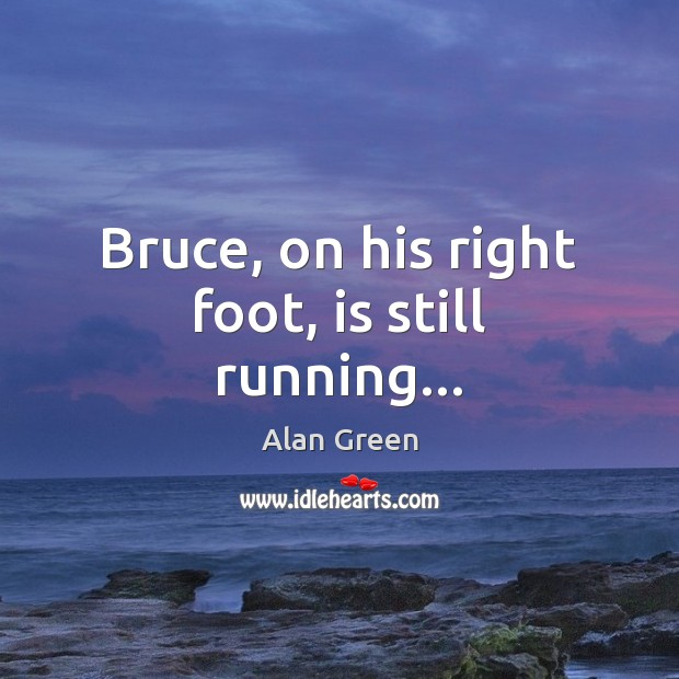 Image, Bruce, on his right foot, is still running…