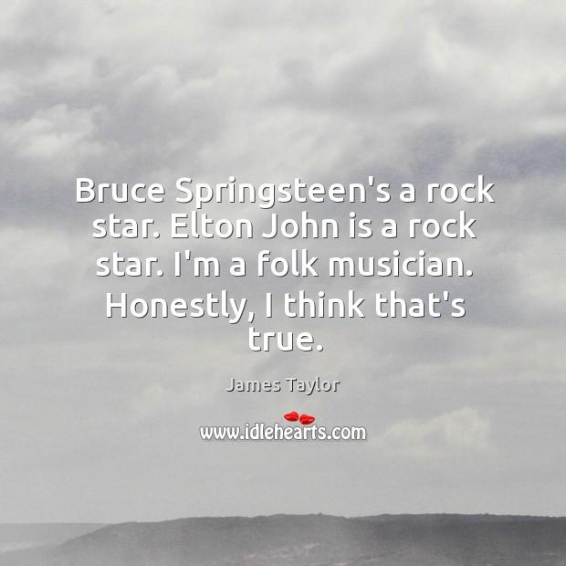 Bruce Springsteen's a rock star. Elton John is a rock star. I'm Image