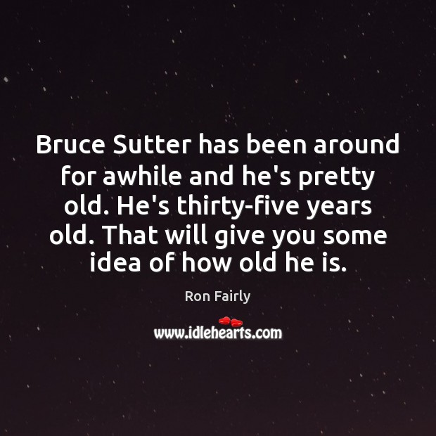 Image, Bruce Sutter has been around for awhile and he's pretty old. He's