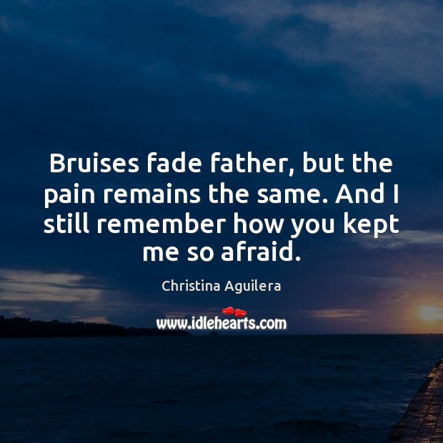 Bruises fade father, but the pain remains the same. And I still Christina Aguilera Picture Quote