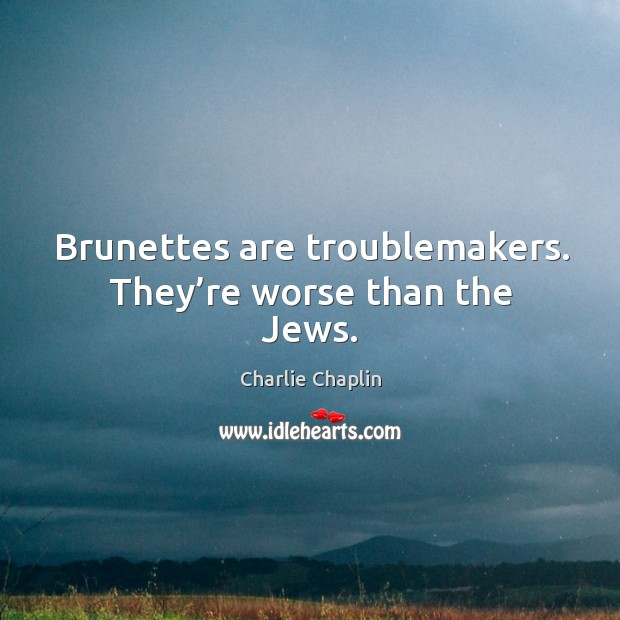 Brunettes are troublemakers. They're worse than the jews. Image