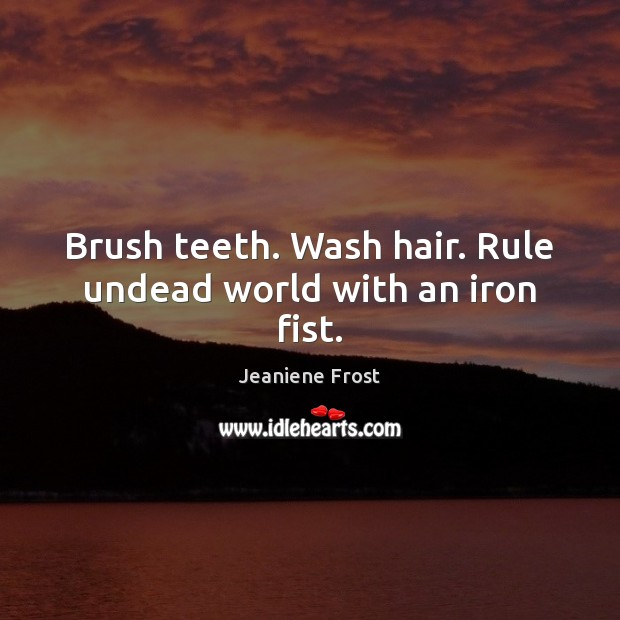 Brush teeth. Wash hair. Rule undead world with an iron fist. Jeaniene Frost Picture Quote