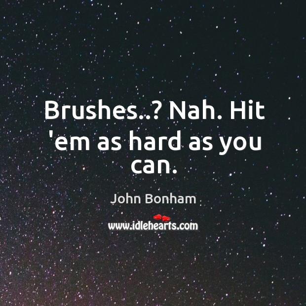 Brushes..? Nah. Hit 'em as hard as you can. Image