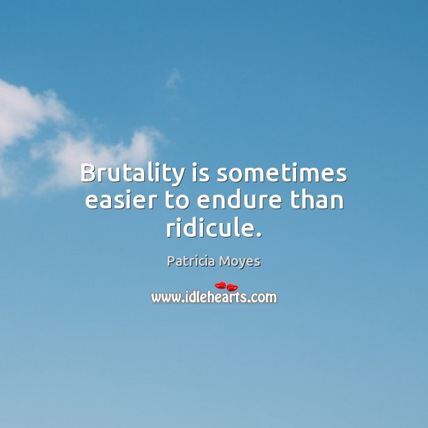 Brutality is sometimes easier to endure than ridicule. Image