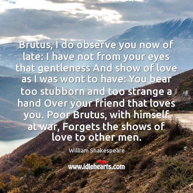 Brutus, I do observe you now of late: I have not from William Shakespeare Picture Quote