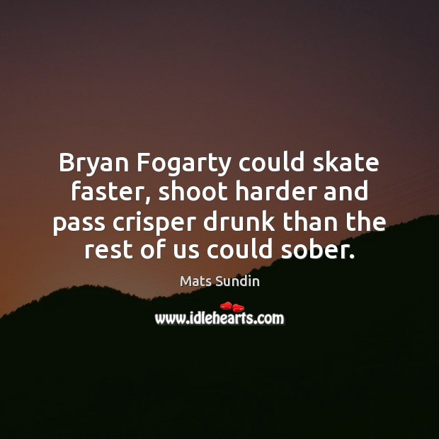 Bryan Fogarty could skate faster, shoot harder and pass crisper drunk than Mats Sundin Picture Quote