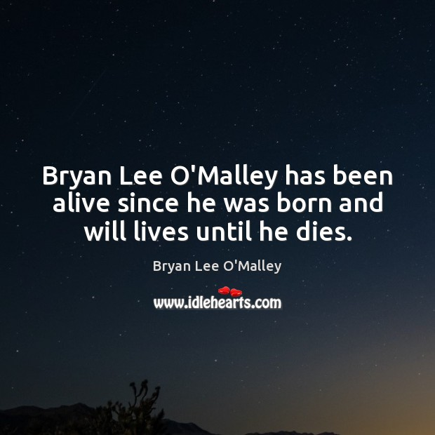 Bryan Lee O'Malley Picture Quote image saying: Bryan Lee O'Malley has been alive since he was born and will lives until he dies.