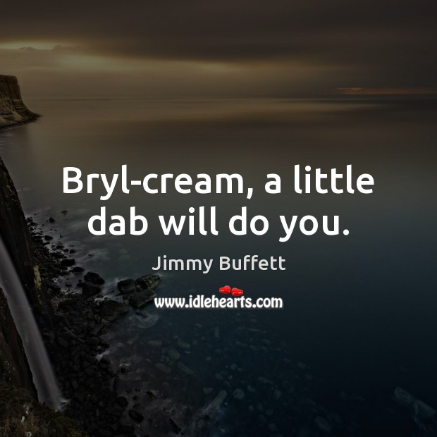 Bryl-cream, a little dab will do you. Jimmy Buffett Picture Quote