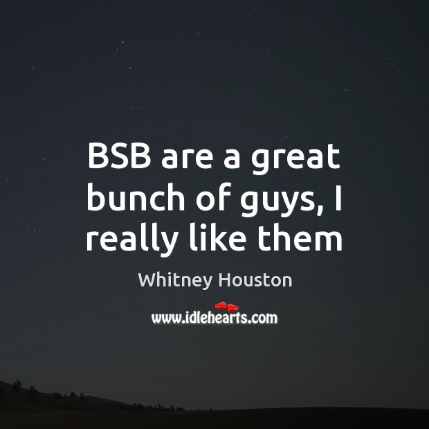 BSB are a great bunch of guys, I really like them Whitney Houston Picture Quote