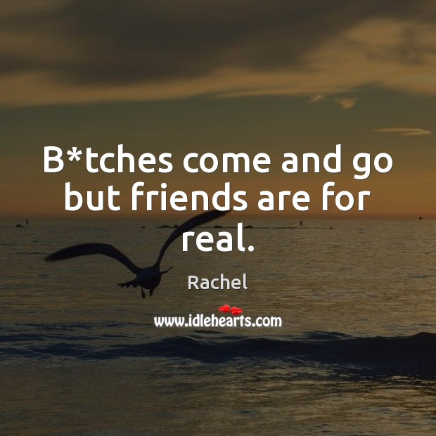 Image about B*tches come and go but friends are for real.