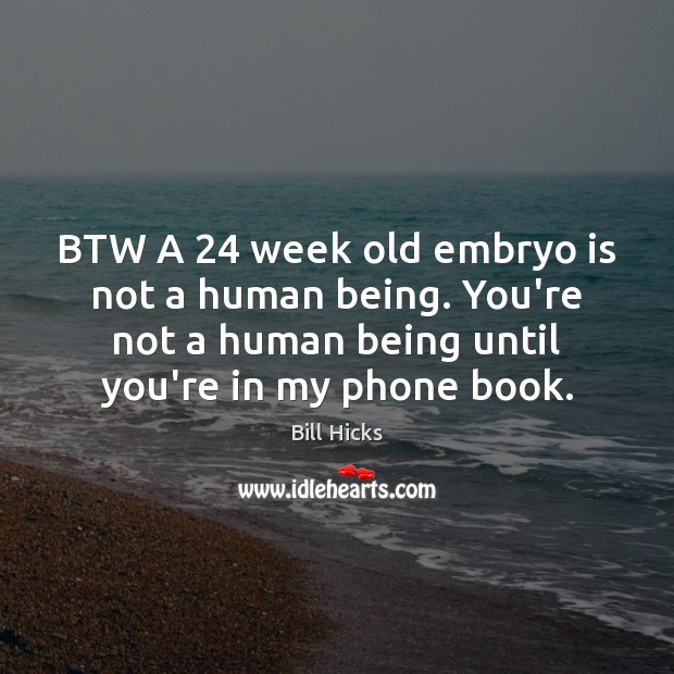 BTW A 24 week old embryo is not a human being. You're not Bill Hicks Picture Quote