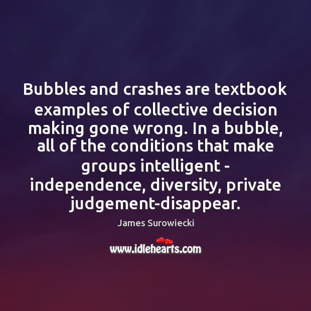 Bubbles and crashes are textbook examples of collective decision making gone wrong. James Surowiecki Picture Quote