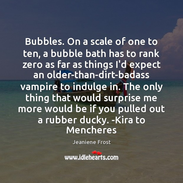 Bubbles. On a scale of one to ten, a bubble bath has Jeaniene Frost Picture Quote
