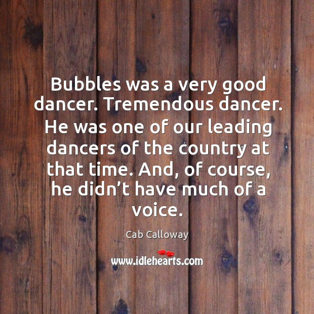 Image, Bubbles was a very good dancer. Tremendous dancer. He was one of our leading dancers