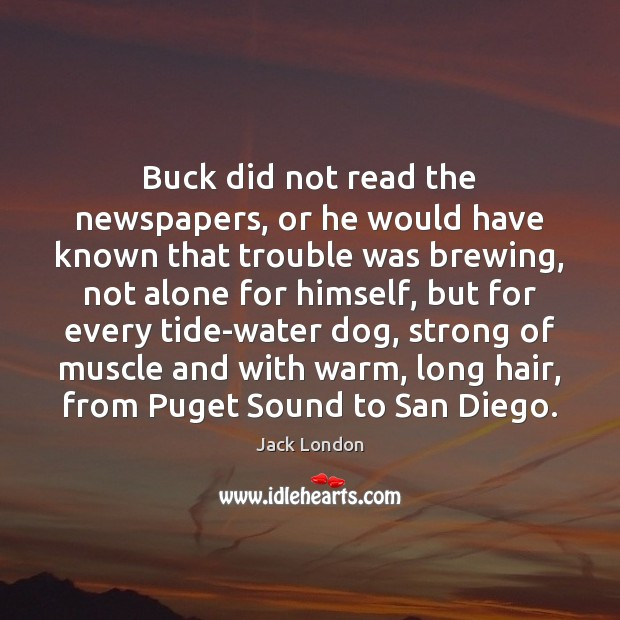 Buck did not read the newspapers, or he would have known that Jack London Picture Quote
