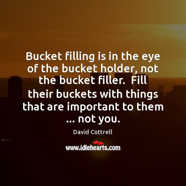 Bucket filling is in the eye of the bucket holder, not the David Cottrell Picture Quote