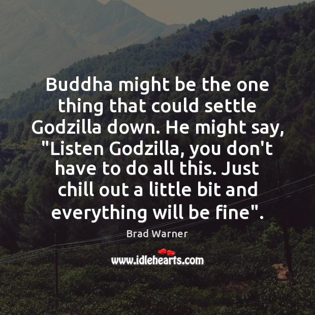 Buddha might be the one thing that could settle Godzilla down. He Brad Warner Picture Quote