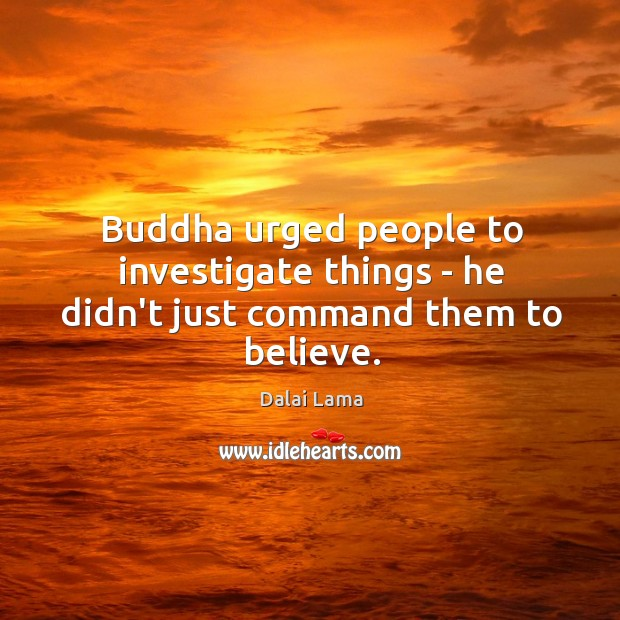 Image, Buddha urged people to investigate things – he didn't just command them to believe.