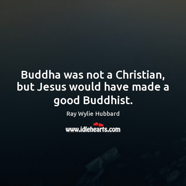Buddha was not a Christian, but Jesus would have made a good Buddhist. Image