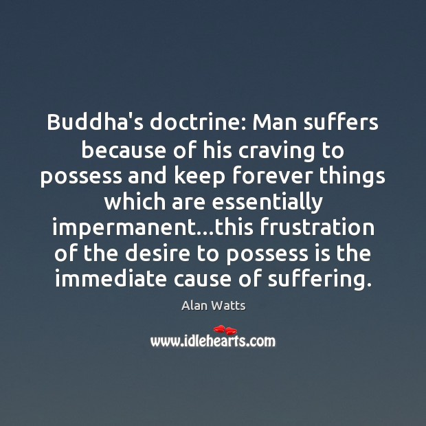 Buddha's doctrine: Man suffers because of his craving to possess and keep Alan Watts Picture Quote