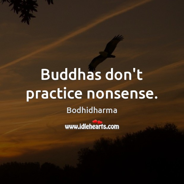 Buddhas don't practice nonsense. Bodhidharma Picture Quote