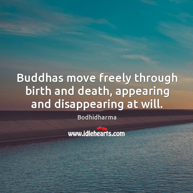 Buddhas move freely through birth and death, appearing and disappearing at will. Bodhidharma Picture Quote