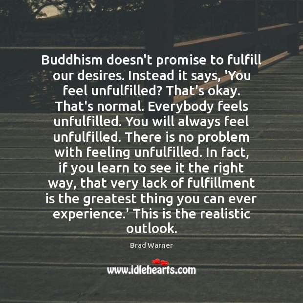 Buddhism doesn't promise to fulfill our desires. Instead it says, 'You feel Brad Warner Picture Quote