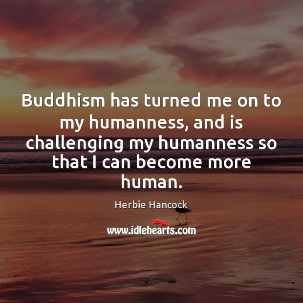 Image, Buddhism has turned me on to my humanness, and is challenging my
