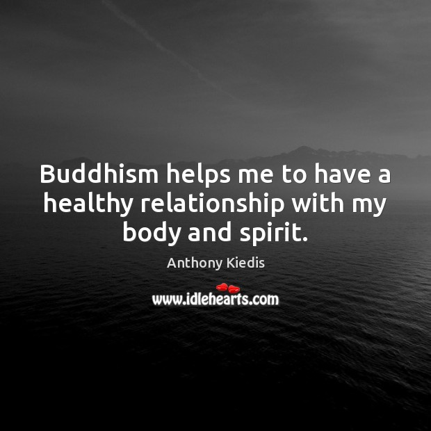 Image, Buddhism helps me to have a healthy relationship with my body and spirit.