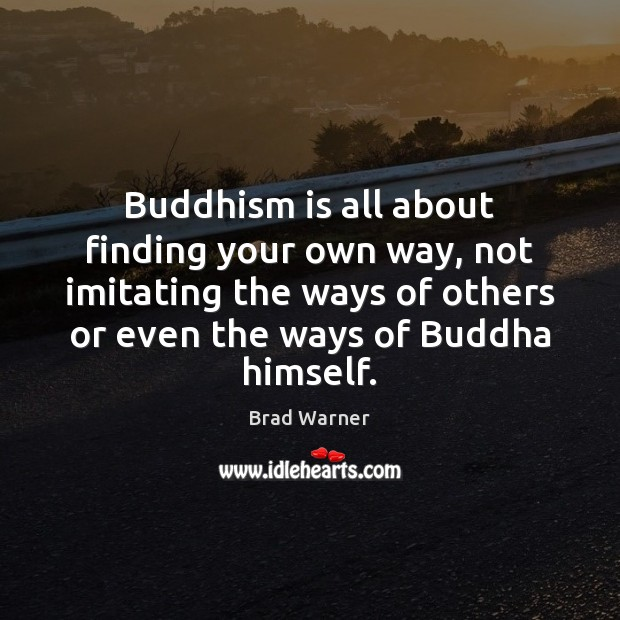 Buddhism is all about finding your own way, not imitating the ways Brad Warner Picture Quote