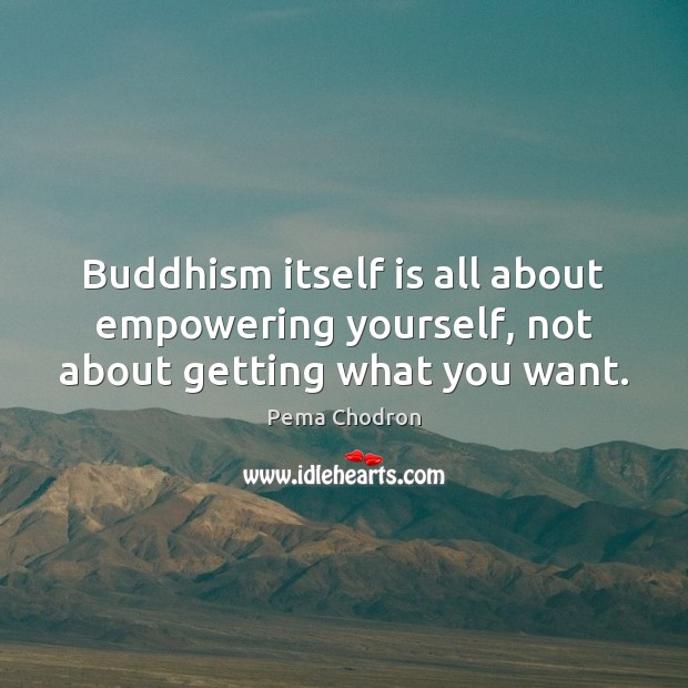 Image, Buddhism itself is all about empowering yourself, not about getting what you want.