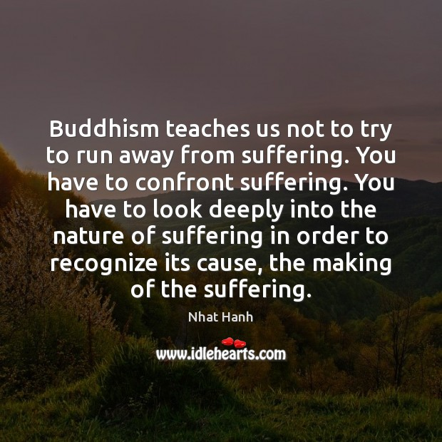 Image, Buddhism teaches us not to try to run away from suffering. You