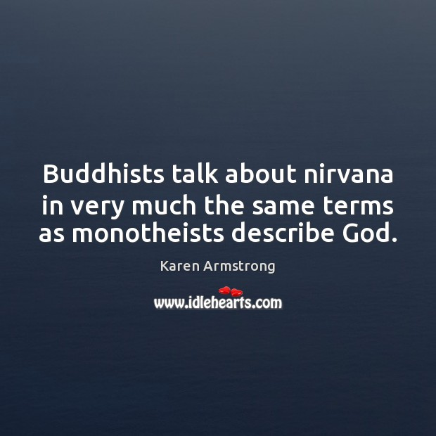 Buddhists talk about nirvana in very much the same terms as monotheists describe God. Karen Armstrong Picture Quote