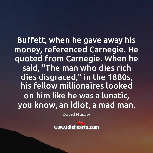 Buffett, when he gave away his money, referenced Carnegie. He quoted from Image