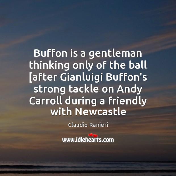 Buffon is a gentleman thinking only of the ball [after Gianluigi Buffon's Image