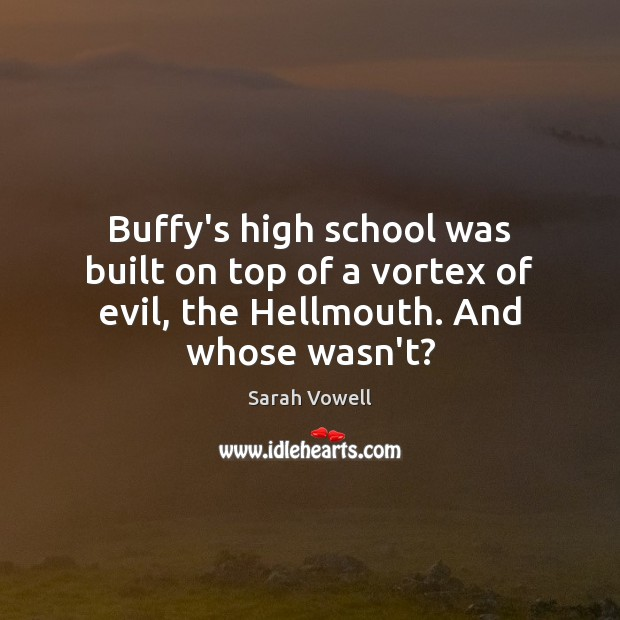 Buffy's high school was built on top of a vortex of evil, the Hellmouth. And whose wasn't? Sarah Vowell Picture Quote