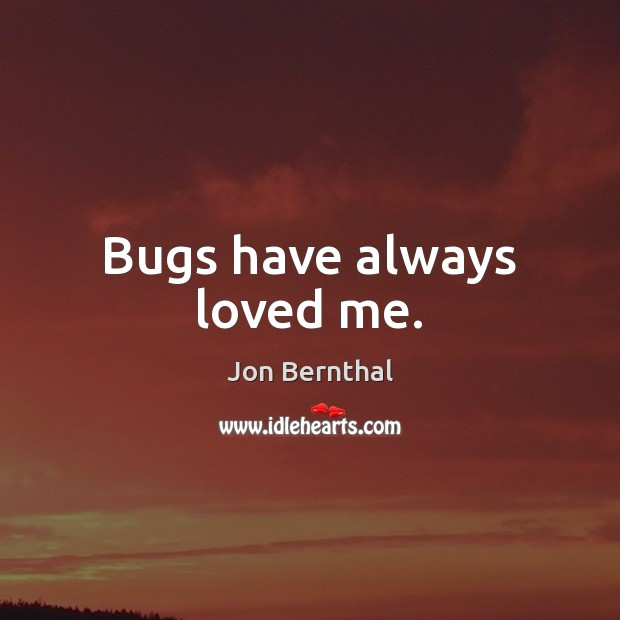 Bugs have always loved me. Jon Bernthal Picture Quote