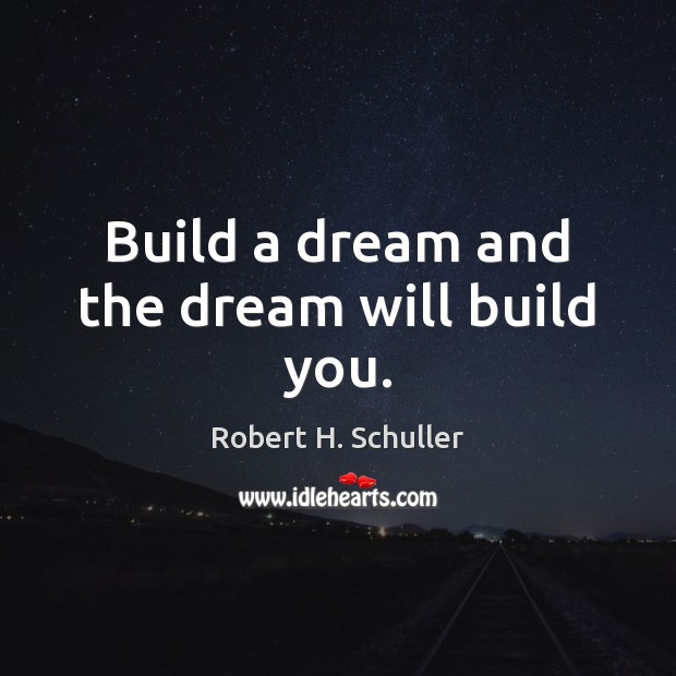 Build a dream and the dream will build you. Image