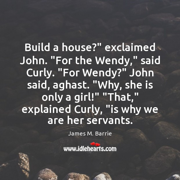 """Build a house?"""" exclaimed John. """"For the Wendy,"""" said Curly. """"For Wendy?"""" James M. Barrie Picture Quote"""